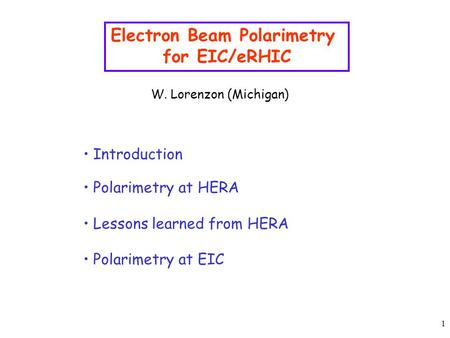 1 Electron Beam Polarimetry for EIC/eRHIC W. Lorenzon (Michigan) Introduction Polarimetry at HERA Lessons learned from HERA Polarimetry at EIC.