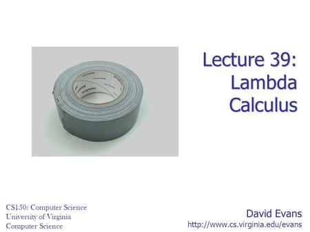 David Evans  CS150: Computer Science University of Virginia Computer Science Lecture 39: Lambda Calculus.