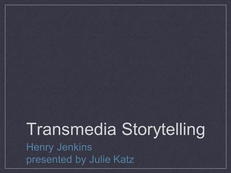 Transmedia Storytelling Henry Jenkins presented by Julie Katz.