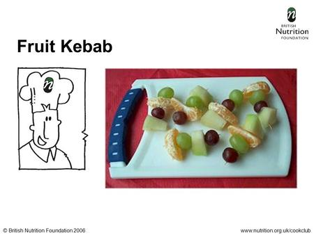 © British Nutrition Foundation 2006www.nutrition.org.uk/cookclub Fruit Kebab.