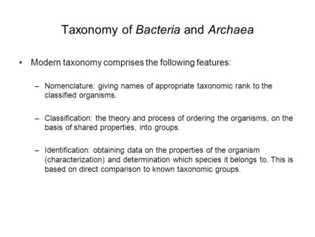 Taxonomy of Bacteria and Archaea Modern taxonomy comprises the following features: –Nomenclature: giving names of appropriate taxonomic rank to the classified.