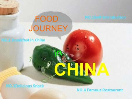 NO.2 Breakfast in China NO.3Delicious Snack NO.4 Famous Restaurant NO.1Self-introduction FOOD JOURNEY in CHINA.