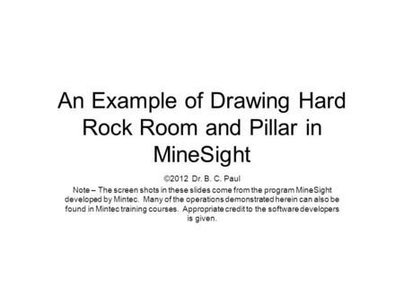 An Example of Drawing Hard Rock Room and Pillar in MineSight ©2012 Dr. B. C. Paul Note – The screen shots in these slides come from the program MineSight.