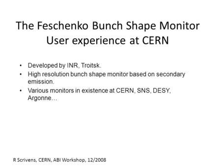 R Scrivens, CERN, ABI Workshop, 12/2008 The Feschenko Bunch Shape Monitor User experience at CERN Developed by INR, Troitsk. High resolution bunch shape.
