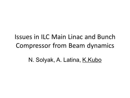 Issues in ILC Main Linac and Bunch Compressor from Beam dynamics N. Solyak, A. Latina, K.Kubo.