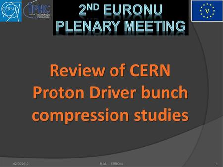 2nd EuroNu Plenary Meeting Review of CERN Proton Driver bunch compression studies 02/06/2010M.M. - EUROnu1.