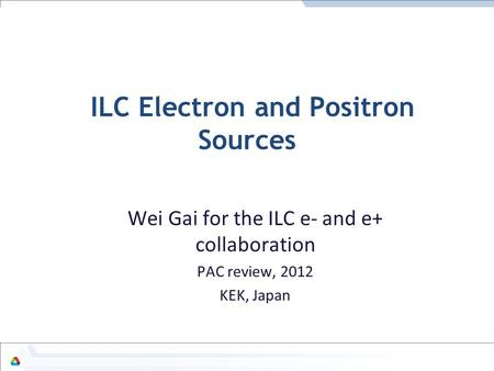 ILC Electron and Positron Sources Wei Gai for the ILC e- and e+ collaboration PAC review, 2012 KEK, Japan.