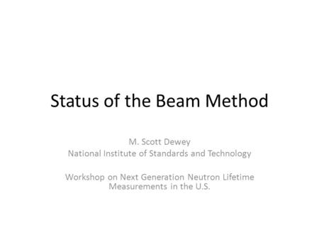 Status of the Beam Method M. Scott Dewey National Institute of Standards and Technology Workshop on Next Generation Neutron Lifetime Measurements in the.