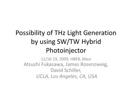 Possibility of THz Light Generation by using SW/TW Hybrid Photoinjector 11/16-19, 2009, HBEB, Maui Atsushi Fukasawa, James Rosenzweig, David Schiller,
