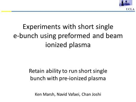 UCLA Experiments with short single e-bunch using preformed and beam ionized plasma Retain ability to run short single bunch with pre-ionized plasma Ken.