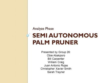 SEMI AUTONOMOUS PALM PRUNER Analyze Phase Presented by Group 26: Obie Abakporo Bill Carpenter William Craig Juan Antonio Rojas Christopher Xavier Smith.