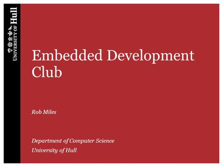 Embedded Development Club Rob Miles Department of Computer Science University of Hull.