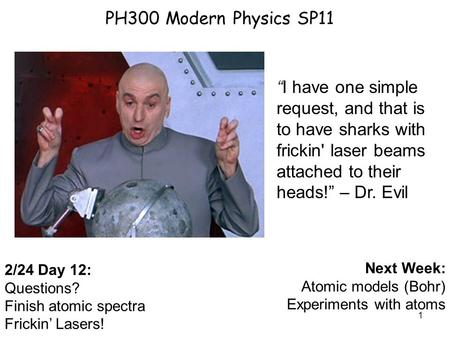 "1 PH300 Modern Physics SP11 2/24 Day 12: Questions? Finish atomic spectra Frickin' Lasers! Next Week: Atomic models (Bohr) Experiments with atoms ""I have."