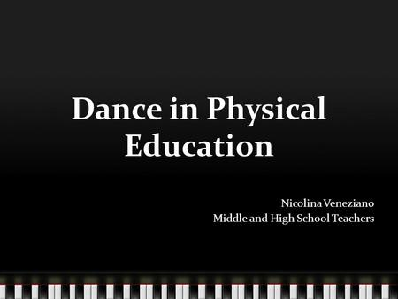 Dance in Physical Education Nicolina Veneziano Middle and High School Teachers.