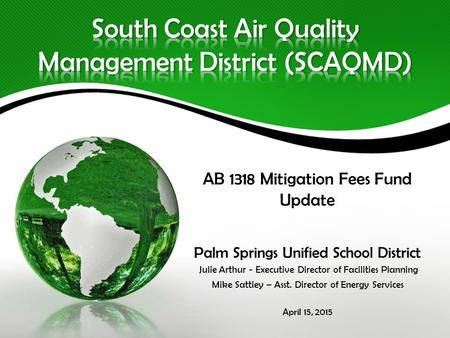 AB 1318 Mitigation Fees Fund Update Palm Springs Unified School District Julie Arthur - Executive Director of Facilities Planning Mike Sattley – Asst.