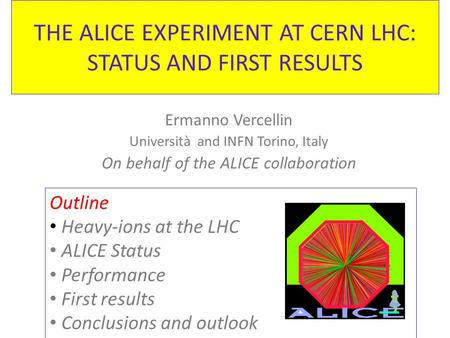 THE ALICE EXPERIMENT AT CERN LHC: STATUS AND FIRST RESULTS Ermanno Vercellin Università and INFN Torino, Italy On behalf of the ALICE collaboration Outline.