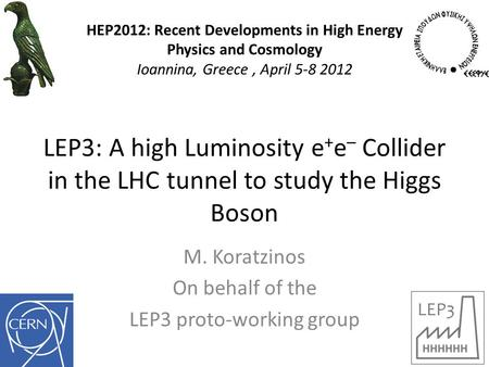 LEP3: A high Luminosity e + e – Collider in the LHC tunnel to study the Higgs Boson M. Koratzinos On behalf of the LEP3 proto-working group HEP2012: Recent.
