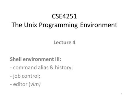 Lecture 4 Shell environment III: - command alias & history; - job control; - editor (vim) CSE4251 The Unix Programming Environment 1.