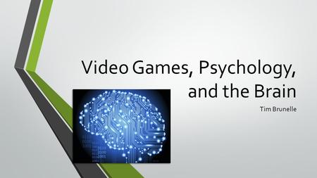 Video Games, Psychology, and the Brain Tim Brunelle.