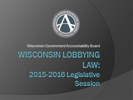 Wisconsin Government Accountability Board. Overview of Wisconsin Lobbying Laws  What does Wisconsin's lobbying law do?  Lobbying by the numbers  The.
