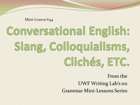 From the UWF Writing Lab's 101 Grammar Mini-Lessons Series Mini-Lesson #44.