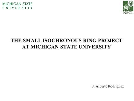 THE SMALL ISOCHRONOUS RING PROJECT AT MICHIGAN STATE UNIVERSITY J. Alberto Rodriguez.