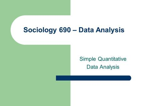 Sociology 690 – Data Analysis Simple Quantitative Data Analysis.