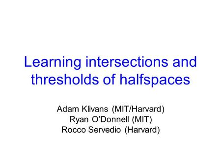 Learning intersections and thresholds of halfspaces Adam Klivans (MIT/Harvard) Ryan O'Donnell (MIT) Rocco Servedio (Harvard)
