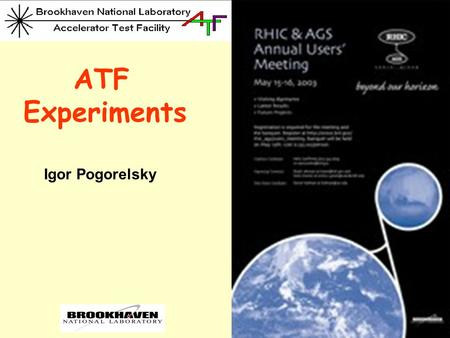 ATF Experiments Igor Pogorelsky. The BNL Accelerator Test Facility  Proposal-driven, advisory committee reviewed USER'S FACILITY for R&D in Accelerator.