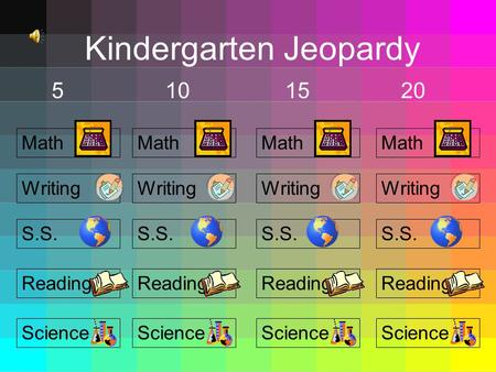 Kindergarten Jeopardy 5101520 Math S.S. Reading Science Writing Math S.S. Reading Science Writing Math S.S. Reading Science Writing Math S.S. Reading.
