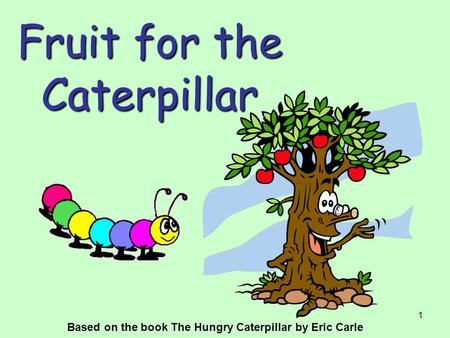 1 Fruit for the Caterpillar Based on the book The Hungry Caterpillar by Eric Carle.