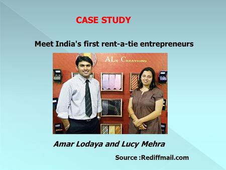 CASE STUDY Meet India's first rent-a-tie entrepreneurs Amar Lodaya and Lucy Mehra Source :Rediffmail.com.