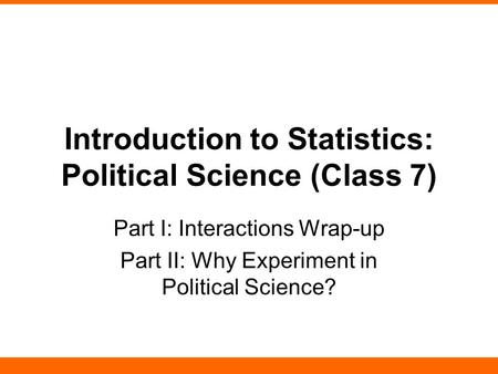 Introduction to Statistics: Political Science (Class 7) Part I: Interactions Wrap-up Part II: Why Experiment in Political Science?