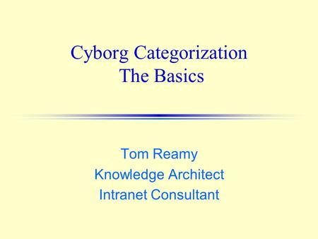 Cyborg Categorization The Basics Tom Reamy Knowledge Architect Intranet Consultant.