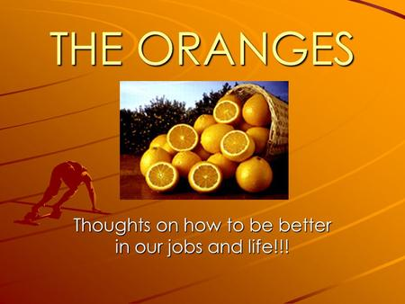 THE ORANGES Thoughts on how to be better in our jobs and life!!!
