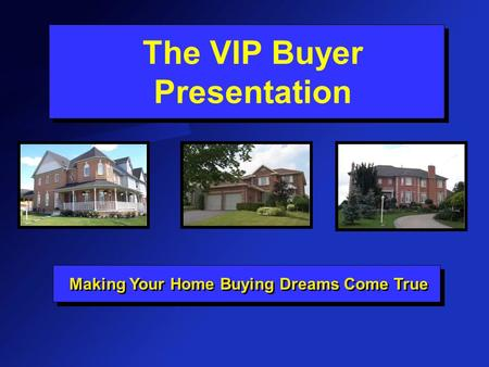 The VIP Buyer Presentation Making Your Home Buying Dreams Come True.