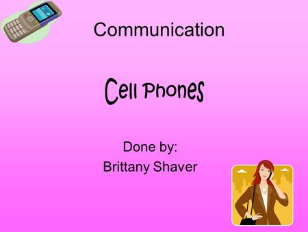 Communication Done by: Brittany Shaver. About the cell! There are one and a half billion cell phones in operation around the world. Here are some cell.