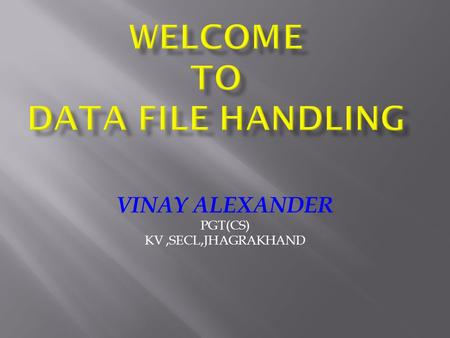VINAY ALEXANDER PGT(CS) KV,SECL,JHAGRAKHAND. FILE :A file itself is a bunch of bytes stored on some storage device like tape, or magnetic disk etc. STREAM.