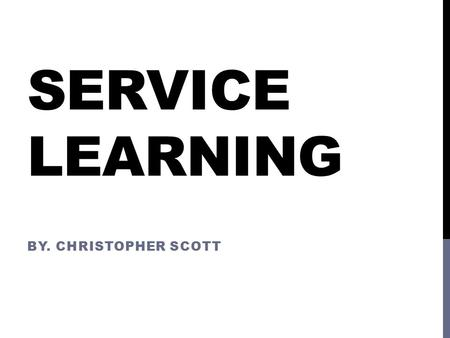 SERVICE LEARNING BY. CHRISTOPHER SCOTT. WHAT IS SERVICE LEARNING? Service-Learning is a teaching and learning strategy that integrates meaningful community.