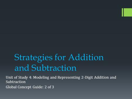 Strategies for Addition and Subtraction Unit of Study 4: Modeling and Representing 2-Digit Addition and Subtraction Global Concept Guide: 2 of 3.