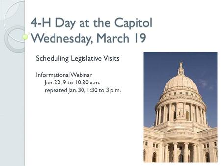 4-H Day at the Capitol Wednesday, March 19 Scheduling Legislative Visits Informational Webinar Jan. 22, 9 to 10:30 a.m. repeated Jan. 30, 1:30 to 3 p.m.
