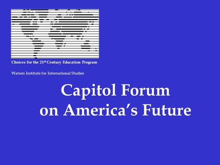Capitol Forum on America's Future Choices for the 21 st Century Education Program Watson Institute for International Studies.