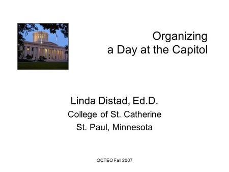 OCTEO Fall 2007 Organizing a Day at the Capitol Linda Distad, Ed.D. College of St. Catherine St. Paul, Minnesota.