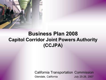 California Transportation Commission Glendale, California July 25-26, 2007 Business Plan 2008 Capitol Corridor Joint Powers Authority (CCJPA)