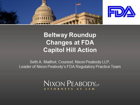 Beltway Roundup Changes at FDA Capitol Hill Action Seth A. Mailhot, Counsel, Nixon Peabody LLP, Leader of Nixon Peabody's FDA Regulatory Practice Team.