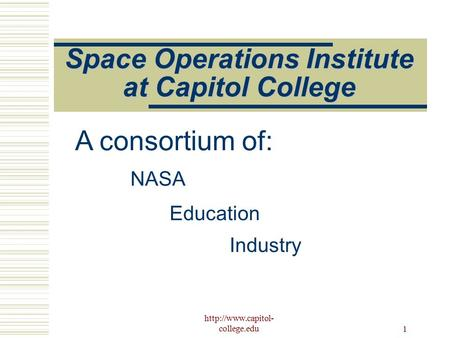 college.edu 1 Space Operations Institute at Capitol College NASA Education Industry A consortium of: