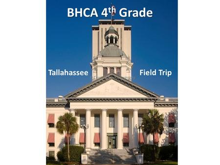 BHCA 4 th Grade Tallahassee Field Trip. 4 th Grade The Study of Florida Government During 4 th Grade, we study the state government – The branches of.