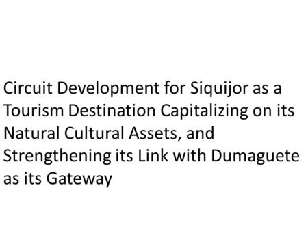 Circuit Development for Siquijor as a Tourism Destination Capitalizing on its Natural Cultural Assets, and Strengthening its Link with Dumaguete as its.