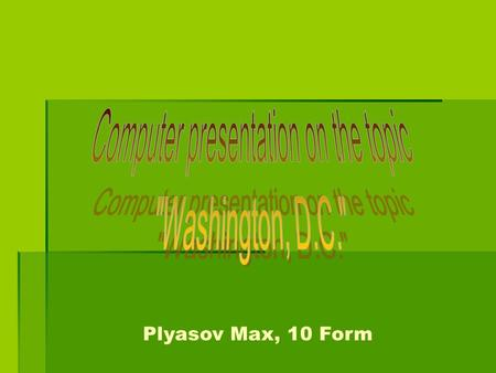 Plyasov Max, 10 Form. Welcome to Washington! Welcome to Washington!