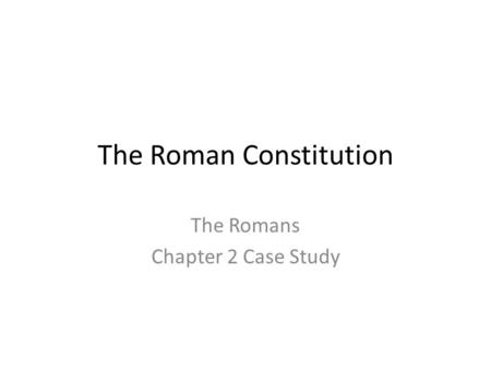 The Roman Constitution The Romans Chapter 2 Case Study.